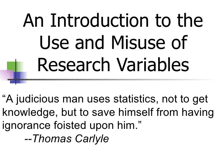 """An Introduction to the Use and Misuse of Research Variables """" A judicious man uses statistics, not to get knowledge, but t..."""