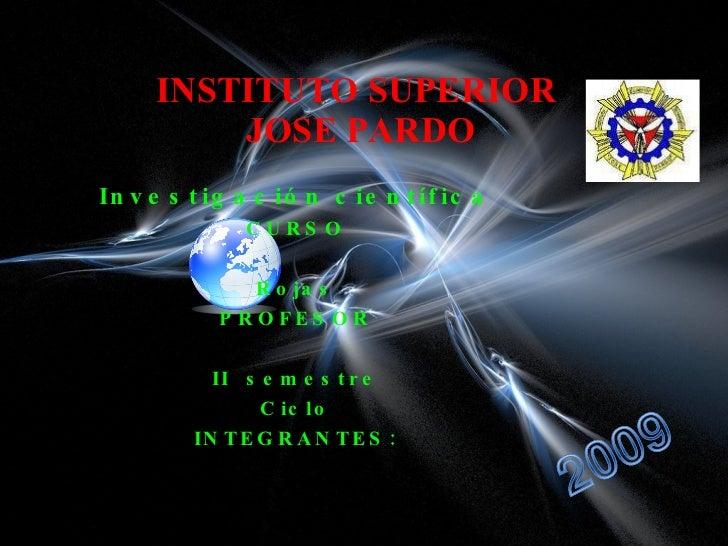 INSTITUTO SUPERIOR  JOSE PARDO Investigación científica CURSO Rojas PROFESOR II  semestre Ciclo INTEGRANTES: