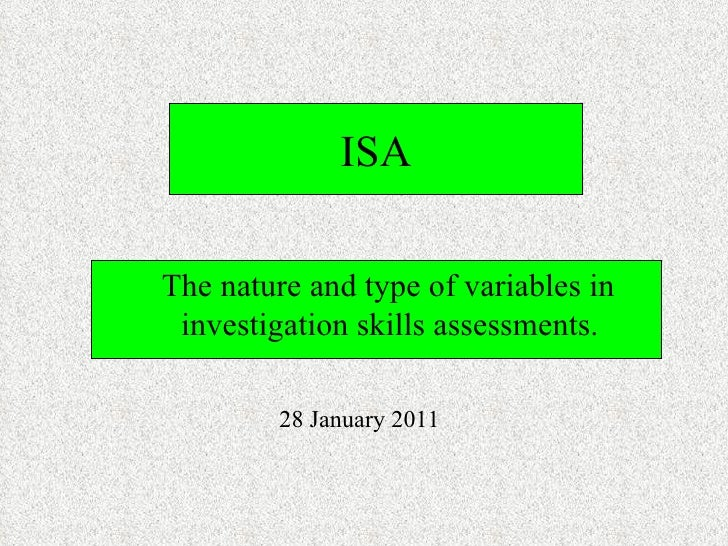 ISA <ul><li>The nature and type of variables in investigation skills assessments. </li></ul>28 January 2011