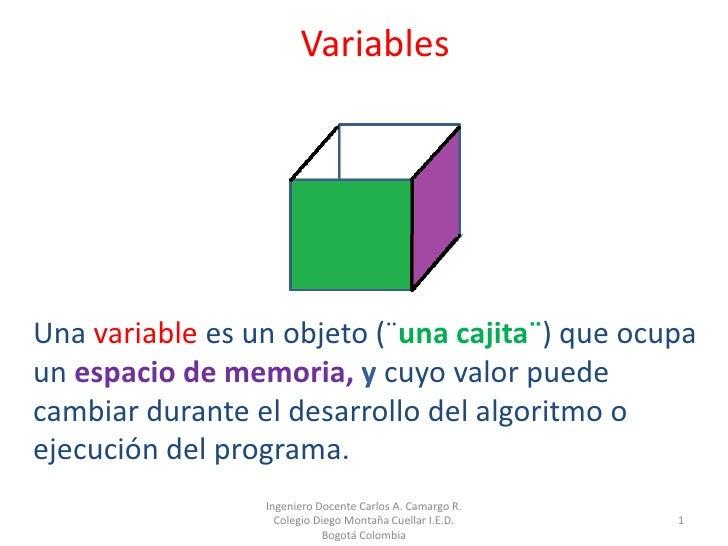 VariablesUna variable es un objeto (¨una cajita¨) que ocupaun espacio de memoria, y cuyo valor puedecambiar durante el des...