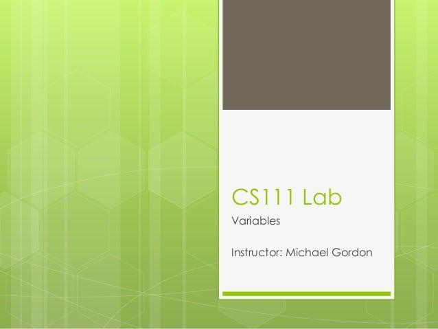 CS111 Lab Variables Instructor: Michael Gordon