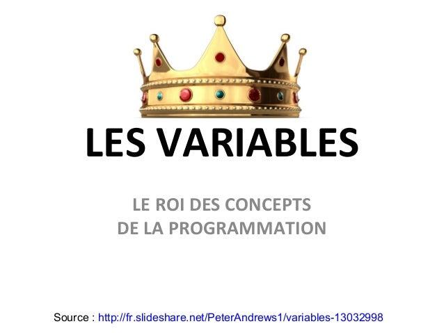 LES VARIABLES LE ROI DES CONCEPTS DE LA PROGRAMMATION Source : http://fr.slideshare.net/PeterAndrews1/variables-13032998