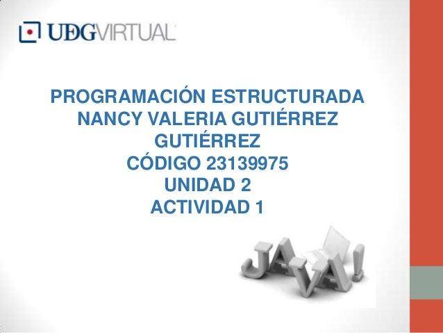 PROGRAMACIÓN ESTRUCTURADA NANCY VALERIA GUTIÉRREZ GUTIÉRREZ CÓDIGO 23139975 UNIDAD 2 ACTIVIDAD 1