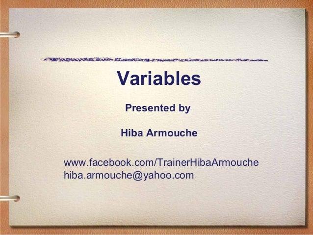 Presented by Hiba Armouche Variables www.facebook.com/TrainerHibaArmouche hiba.armouche@yahoo.com