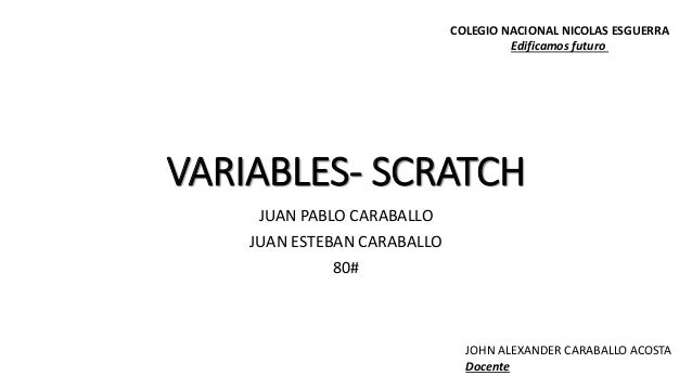 VARIABLES- SCRATCH JUAN PABLO CARABALLO JUAN ESTEBAN CARABALLO 80# COLEGIO NACIONAL NICOLAS ESGUERRA Edificamos futuro JOH...