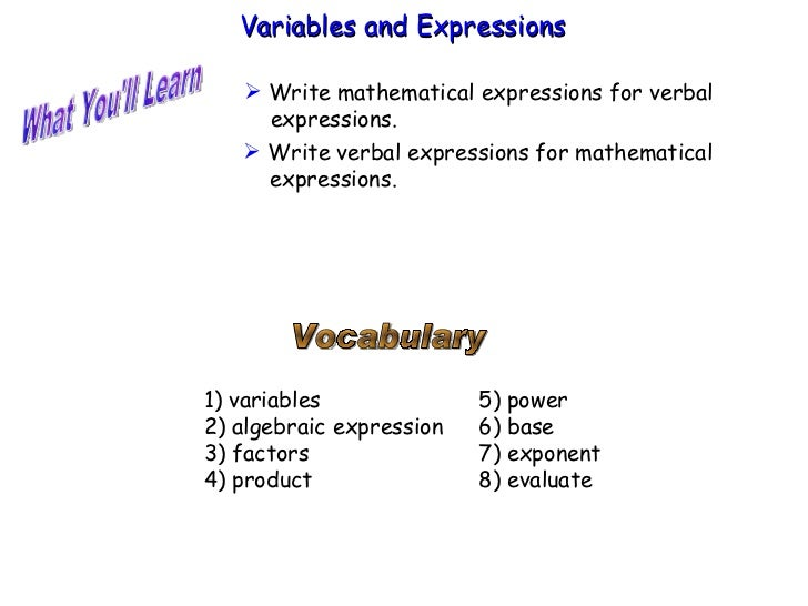 What You'll Learn Vocabulary 1) variables 2) algebraic expression 3) factors 4) product Variables and Expressions  <ul><li...