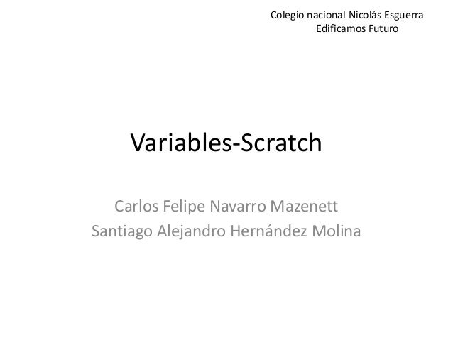 Variables-Scratch Carlos Felipe Navarro Mazenett Santiago Alejandro Hernández Molina Colegio nacional Nicolás Esguerra Edi...