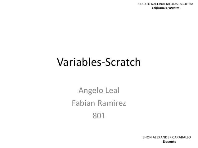 Variables-Scratch Angelo Leal Fabian Ramirez 801 COLEGIO NACIONAL NICOLAS ESGUERRA Edificamus Futurum JHON ALEXANDER CARAB...