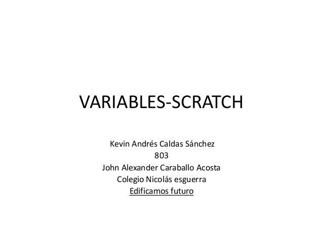 VARIABLES-SCRATCH Kevin Andrés Caldas Sánchez 803 John Alexander Caraballo Acosta Colegio Nicolás esguerra Edificamos futu...