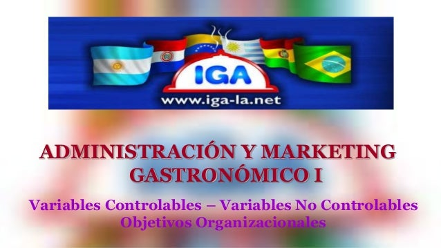 ADMINISTRACIÓN Y MARKETING  GASTRONÓMICO I  Variables Controlables – Variables No Controlables  Objetivos Organizacionales