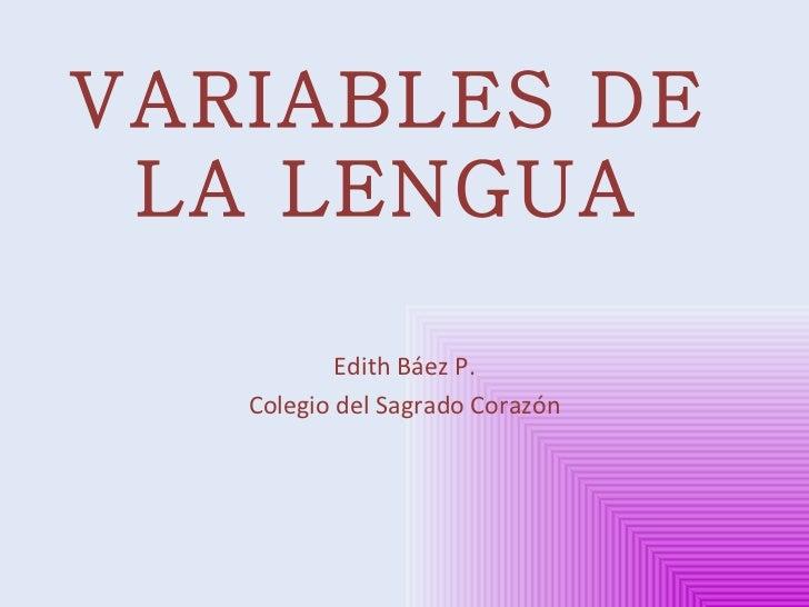 VARIABLES DE LA LENGUA Edith Báez P. Colegio del Sagrado Corazón