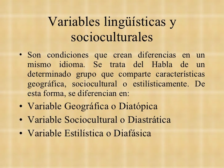 Variables lingüísticas y socioculturales <ul><li>Son condiciones que crean diferencias en un mismo idioma. Se trata del Ha...
