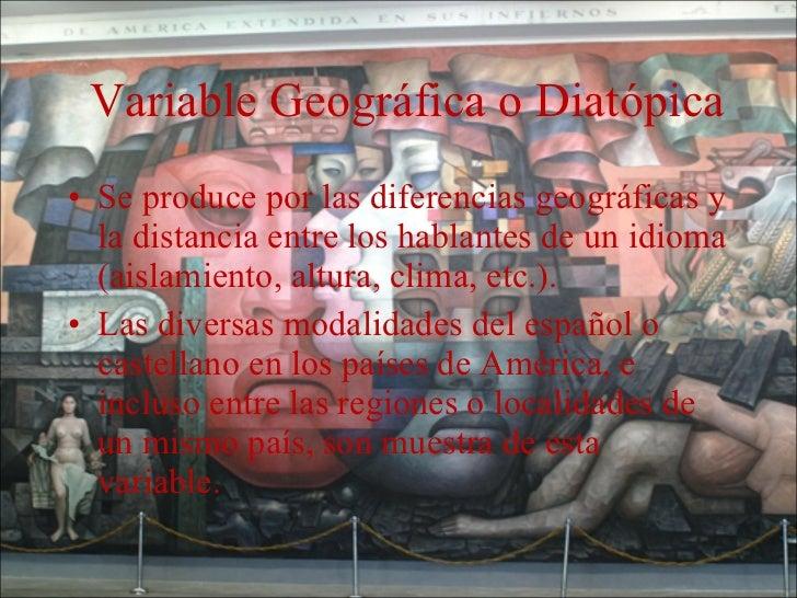 Variable Geográfica o Diatópica <ul><li>Se produce por las diferencias geográficas y la distancia entre los hablantes de u...