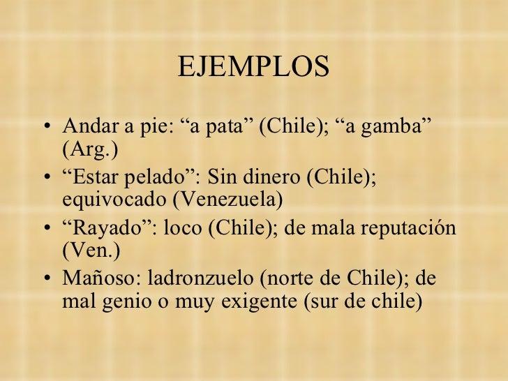 "EJEMPLOS <ul><li>Andar a pie: ""a pata"" (Chile); ""a gamba"" (Arg.) </li></ul><ul><li>"" Estar pelado"": Sin dinero (Chile); eq..."