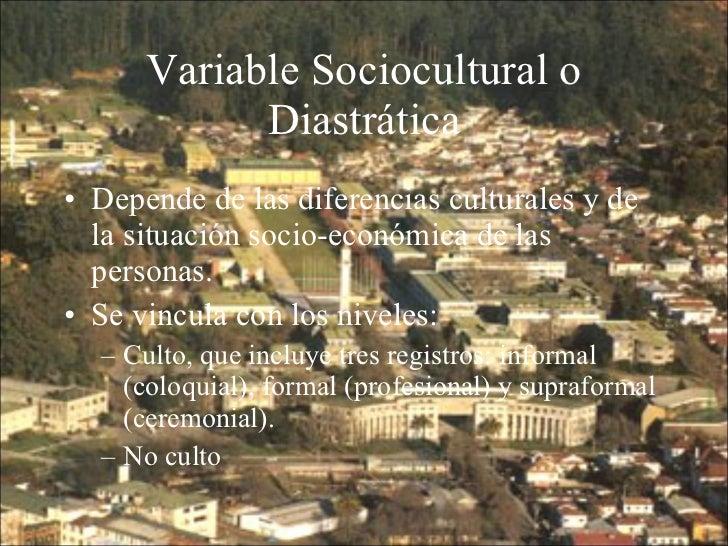 Variable Sociocultural o Diastrática <ul><li>Depende de las diferencias culturales y de la situación socio-económica de la...