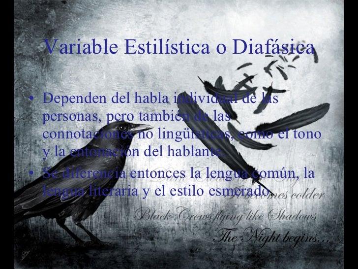 Variable Estilística o Diafásica <ul><li>Dependen del habla individual de las personas, pero también de las connotaciones ...