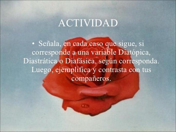 ACTIVIDAD <ul><li>Señala, en cada caso que sigue, si corresponde a una variable Diatópica, Diastrática o Diafásica, según ...