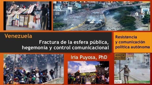 Fractura de la esfera pública, hegemonía y control comunicacional Iria Puyosa, PhD Venezuela Resistencia y comunicación po...