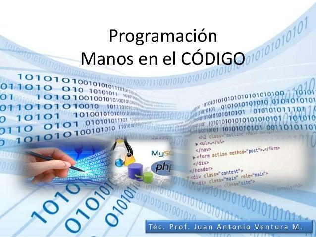 Programación Manos en el CÓDIGO Té c . P ro f. J u a n A n t o n i o Ve n t u ra M .