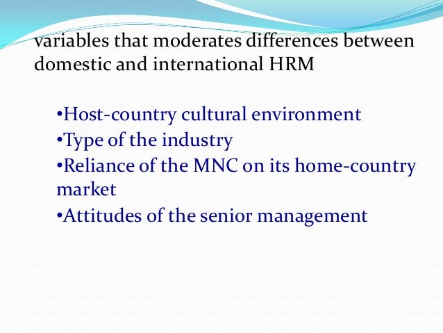 variables that moderates differences between domestic hrm and international hrm The aim of this paper is to examine developments in the field of ihrm  which have been taken to the study of ihrm second, the variables which  variables which moderate differences between domestic and international hrm and third, .