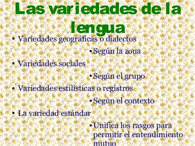 Las variedades de la lengua  ●  Variedades geográficas o dialectos ●  ●  ●  ●  Según la zona Según el grupo  Variedades so...