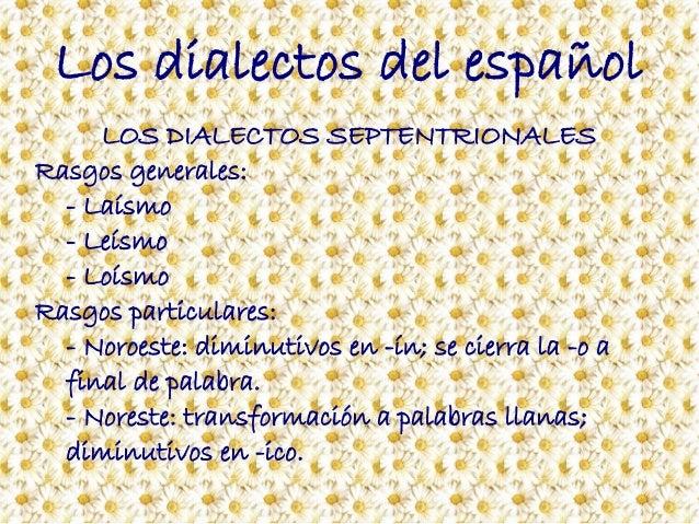 Los dialectos del español LOS DIALECTOS SEPTENTRIONALES Rasgos generales: - Laísmo - Leísmo - Loísmo Rasgos particulares: ...