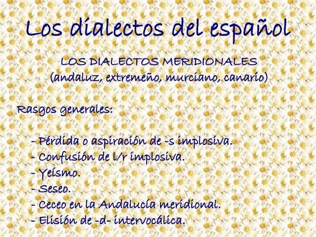 Los dialectos del español LOS DIALECTOS MERIDIONALES (andaluz, extremeño, murciano, canario) Rasgos generales: - Pérdida o...