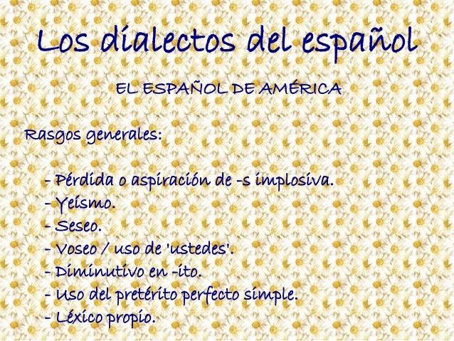 Los dialectos del español EL ESPAÑOL DE AMÉRICA Rasgos generales: - Pérdida o aspiración de -s implosiva. - Yeísmo. - Sese...