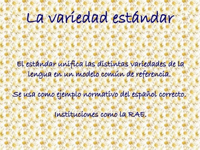 La variedad estándar El estándar unifica las distintas variedades de la lengua en un modelo común de referencia. Se usa co...