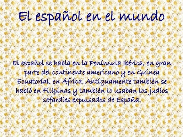 El español en el mundo El español se habla en la Península Ibérica, en gran parte del continente americano y en Guinea Ecu...