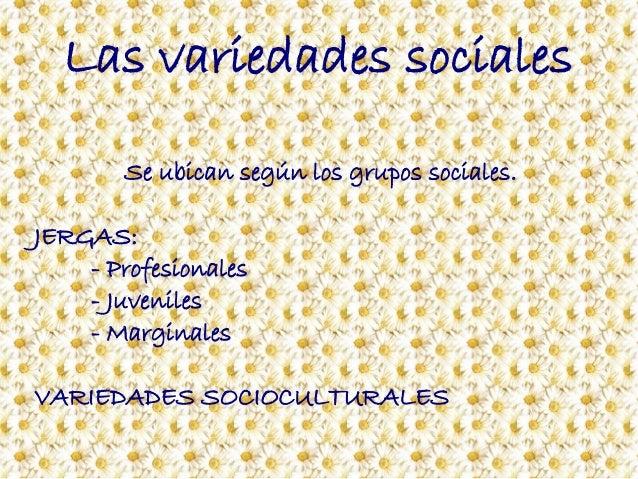 Las variedades sociales Se ubican según los grupos sociales. JERGAS: - Profesionales - Juveniles - Marginales VARIEDADES S...
