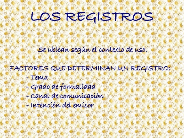LOS REGISTROS Se ubican según el contexto de uso. FACTORES QUE DETERMINAN UN REGISTRO: - Tema - Grado de formalidad - Cana...