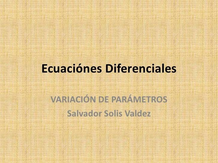Ecuaciónes Diferenciales<br />VARIACIÓN DE PARÁMETROS<br />Salvador Solis Valdez<br />
