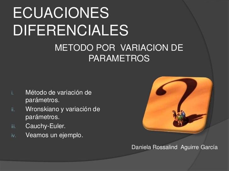 ECUACIONES DIFERENCIALES<br />METODO POR  VARIACION DE PARAMETROS<br />Método de variación de parámetros.<br />Wronskiano ...