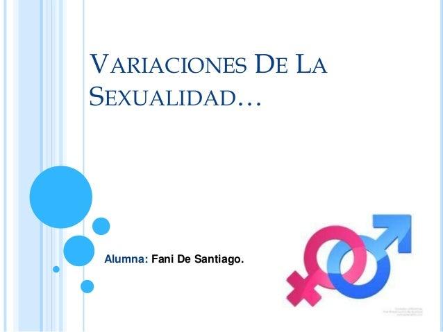 VARIACIONES DE LA SEXUALIDAD…  Alumna: Fani De Santiago.