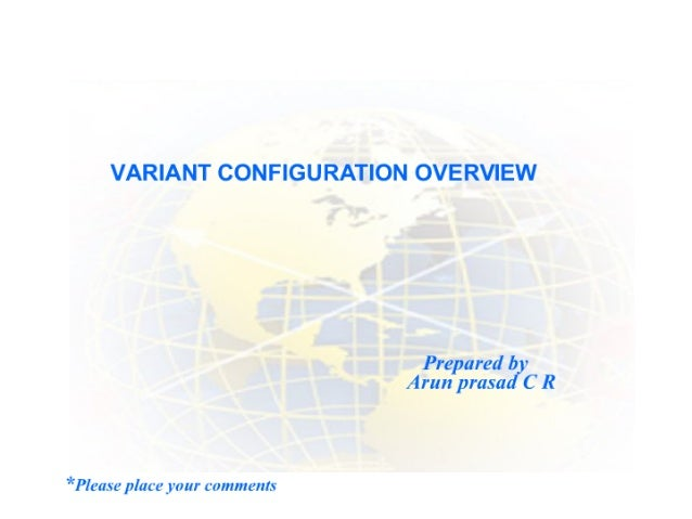 VARIANT CONFIGURATION OVERVIEW  Prepared b 7 Arun prasadJ C R  *Please place your comments
