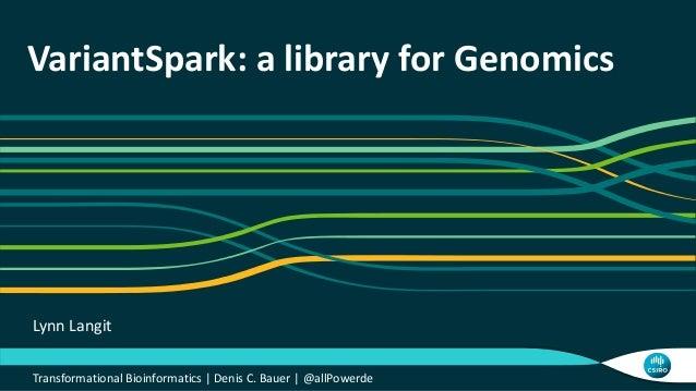 VariantSpark: a library for Genomics Transformational Bioinformatics   Denis C. Bauer   @allPowerde Lynn Langit