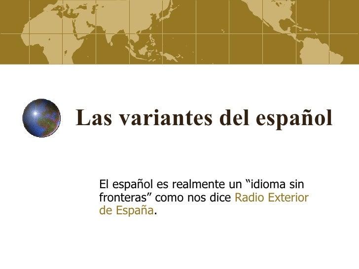 """Las variantes del español  El español es realmente un """"idioma sin  fronteras"""" como nos dice Radio Exterior  de España."""