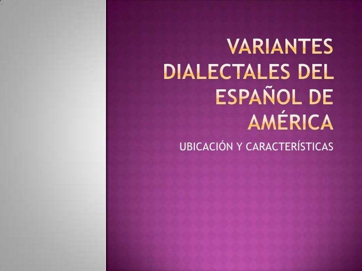 VARIANTES DIALECTALES DEL ESPAÑOL DE AMÉRICA<br />UBICACIÓN Y CARACTERÍSTICAS<br />