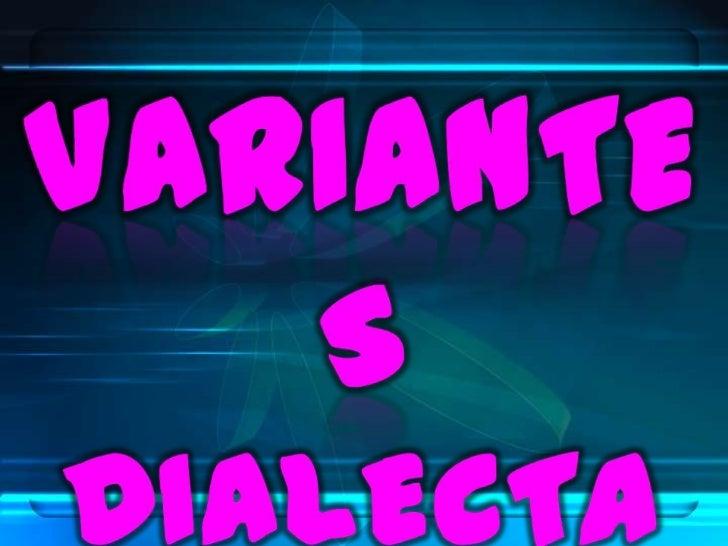 VARIANTES                                DIALECTALESDialect                   Cambios que presentan el                    ...