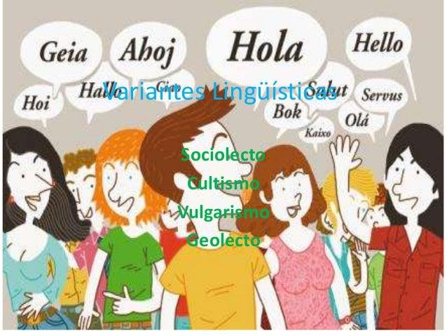 Variantes Lingüísticas Sociolecto Cultismo Vulgarismo Geolecto