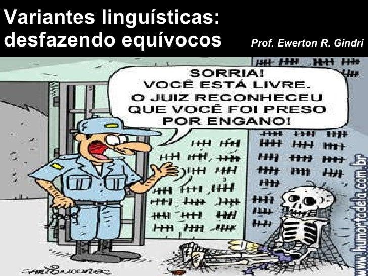 Variantes linguísticas:  desfazendo equívocos  Prof. Ewerton R. Gindri