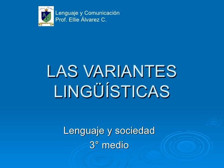 Lenguaje y ComunicaciónProf. Ellie Álvarez C.LAS VARIANTES LINGÜÍSTICAS  Lenguaje y sociedad       3° medio