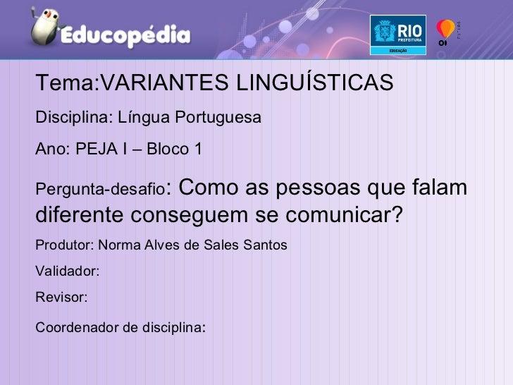 Tema:VARIANTES LINGUÍSTICAS Disciplina: Língua Portuguesa Ano: PEJA I – Bloco 1  Pergunta-desafio : Como as pessoas que fa...