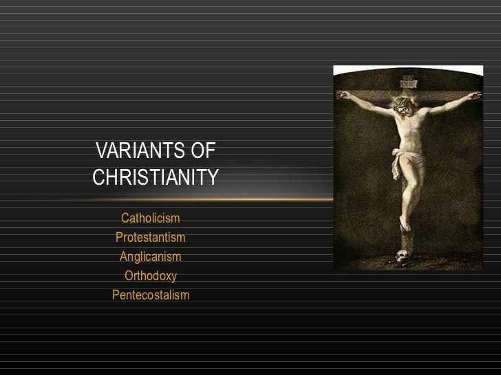VARIANTS OFCHRISTIANITY   Catholicism  Protestantism   Anglicanism    Orthodoxy Pentecostalism
