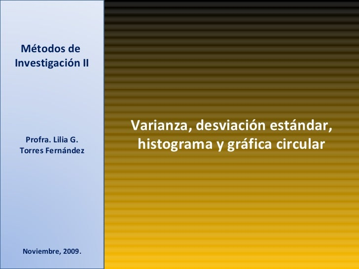 Métodos de  Investigación II Profra. Lilia G. Torres Fernández Noviembre, 2009. Varianza, desviación estándar, histograma ...