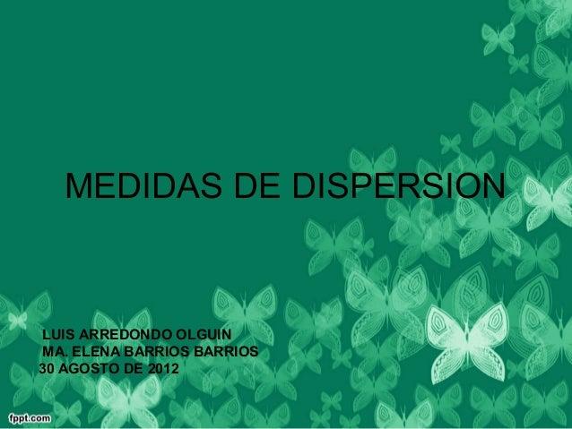 MEDIDAS DE DISPERSION LUIS ARREDONDO OLGUIN MA. ELENA BARRIOS BARRIOS30 AGOSTO DE 2012