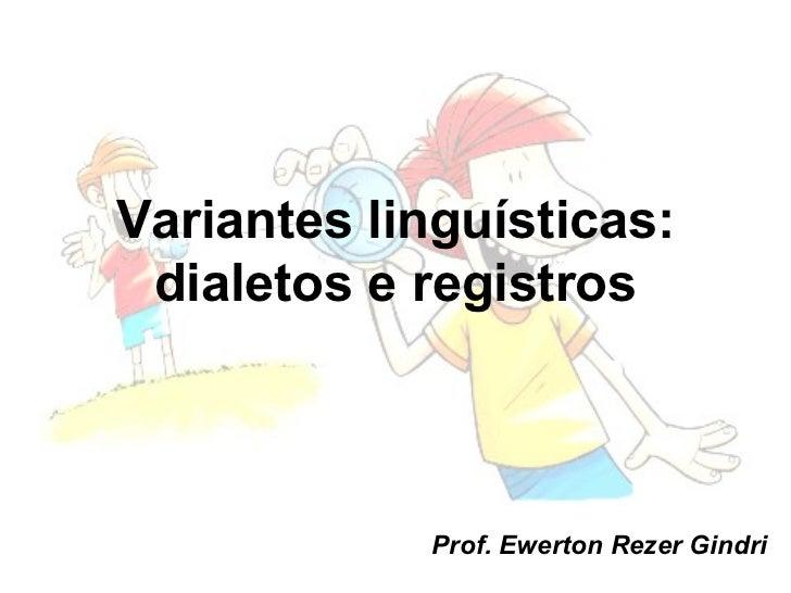 Variantes linguísticas: dialetos e registros            Prof. Ewerton Rezer Gindri