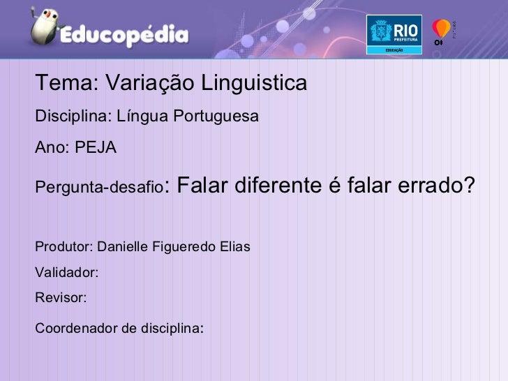 Tema: Variação Linguistica Disciplina: Língua Portuguesa Ano: PEJA Pergunta-desafio : Falar diferente é falar errado? Prod...
