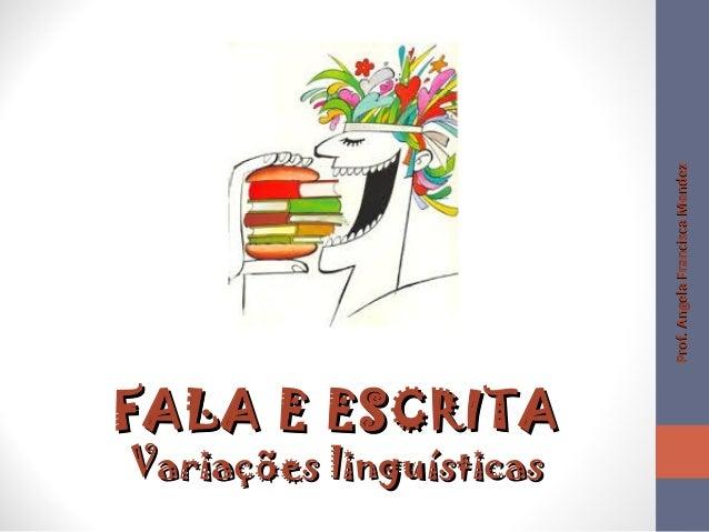FALA E ESCRITAFALA E ESCRITA Variações linguísticasVariações linguísticas Prof.AngelaFranciscaMendezProf.AngelaFranciscaMe...